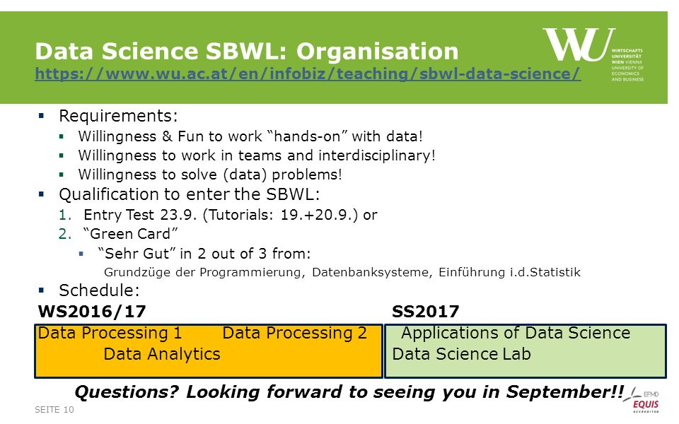 Data Science SBWL: Organisation https://www.wu.ac.at/en/infobiz/teaching/sbwl-data-science/ https://www.wu.ac.at/en/infobiz/teaching/sbwl-data-science/  Requirements:  Willingness & Fun to work hands-on with data.