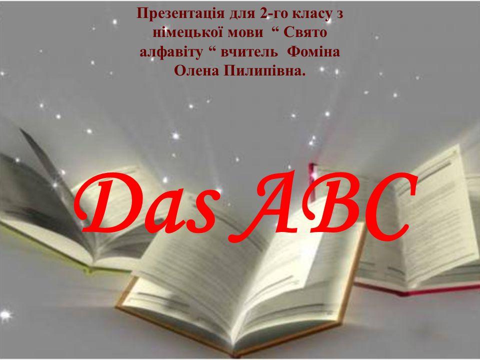 """Das ABC Презентація для 2-го класу з німецької мови """" Свято алфавіту """" вчитель Фоміна Олена Пилипівна."""