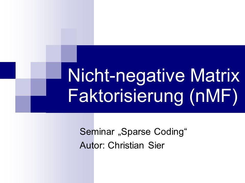 """Nicht-negative Matrix Faktorisierung (nMF) Seminar """"Sparse Coding Autor: Christian Sier"""
