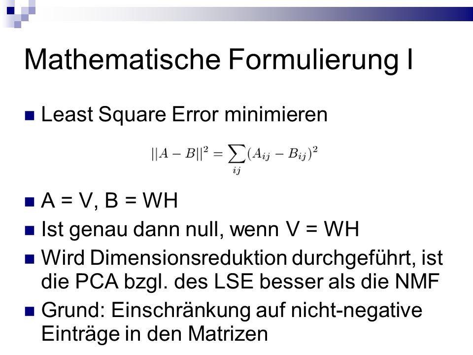 Mathematische Formulierung I Least Square Error minimieren A = V, B = WH Ist genau dann null, wenn V = WH Wird Dimensionsreduktion durchgeführt, ist die PCA bzgl.