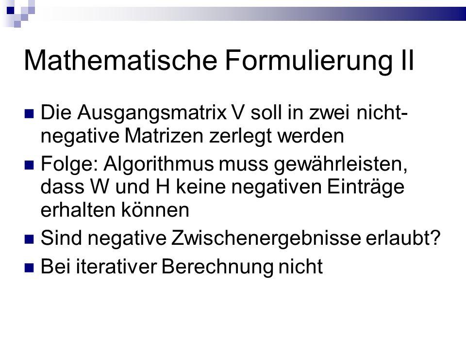 Mathematische Formulierung II Die Ausgangsmatrix V soll in zwei nicht- negative Matrizen zerlegt werden Folge: Algorithmus muss gewährleisten, dass W und H keine negativen Einträge erhalten können Sind negative Zwischenergebnisse erlaubt.