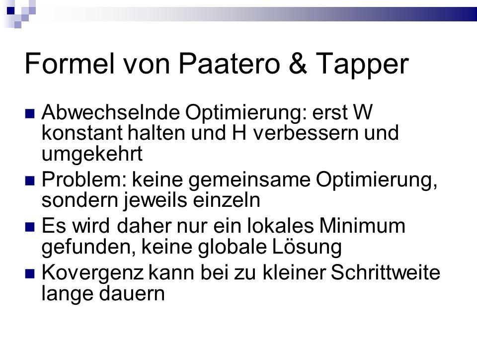 Formel von Paatero & Tapper Abwechselnde Optimierung: erst W konstant halten und H verbessern und umgekehrt Problem: keine gemeinsame Optimierung, sondern jeweils einzeln Es wird daher nur ein lokales Minimum gefunden, keine globale Lösung Kovergenz kann bei zu kleiner Schrittweite lange dauern