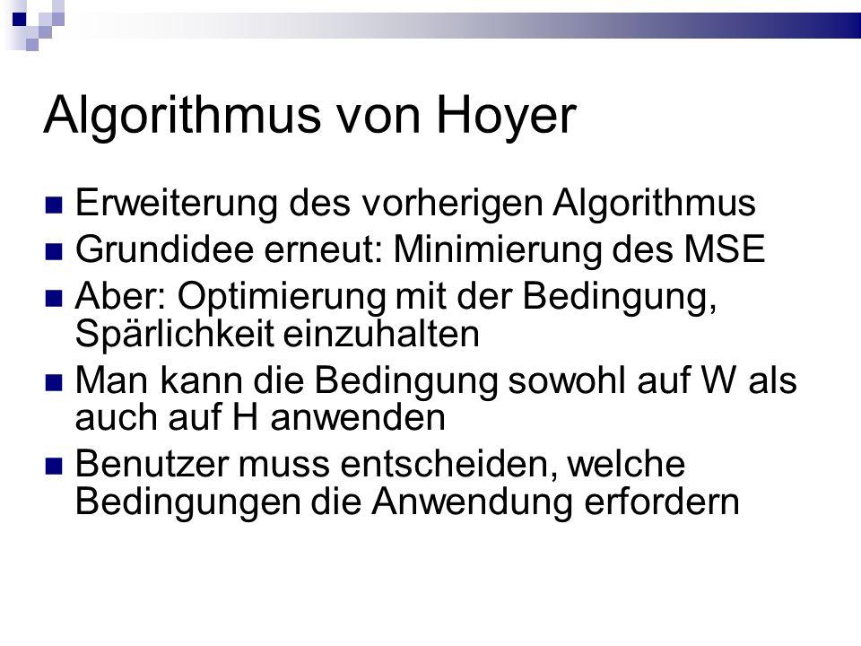 Algorithmus von Hoyer Erweiterung des vorherigen Algorithmus Grundidee erneut: Minimierung des MSE Aber: Optimierung mit der Bedingung, Spärlichkeit einzuhalten Man kann die Bedingung sowohl auf W als auch auf H anwenden Benutzer muss entscheiden, welche Bedingungen die Anwendung erfordern