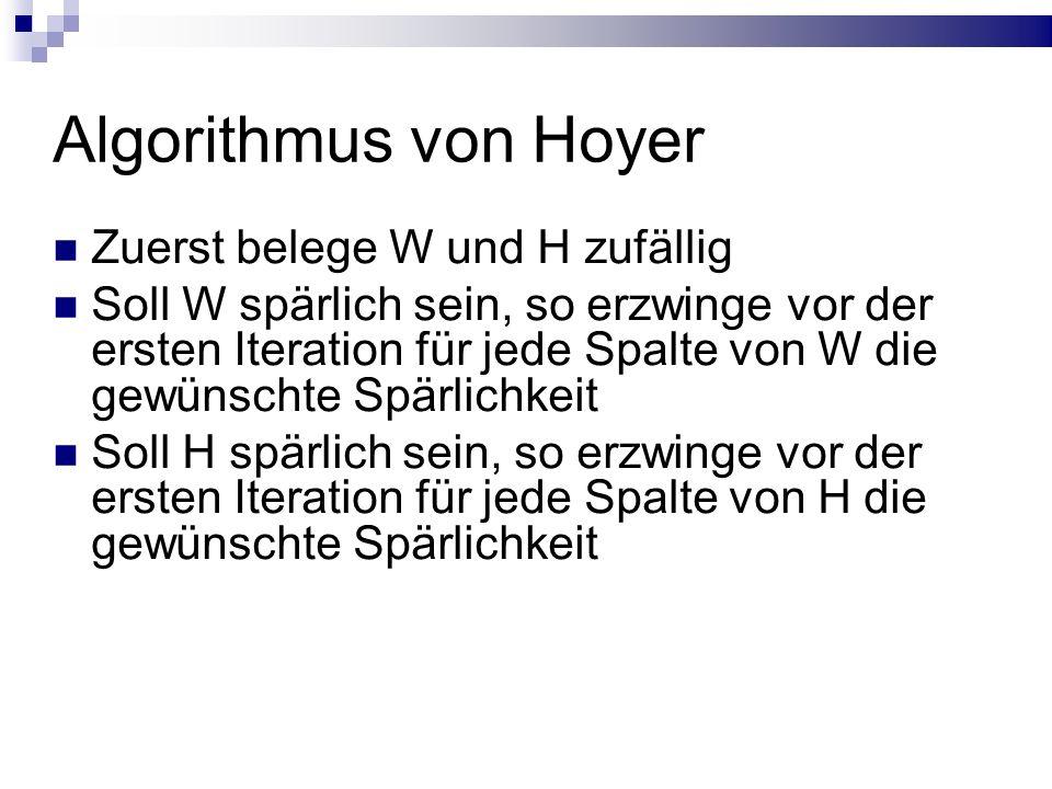 Algorithmus von Hoyer Zuerst belege W und H zufällig Soll W spärlich sein, so erzwinge vor der ersten Iteration für jede Spalte von W die gewünschte Spärlichkeit Soll H spärlich sein, so erzwinge vor der ersten Iteration für jede Spalte von H die gewünschte Spärlichkeit