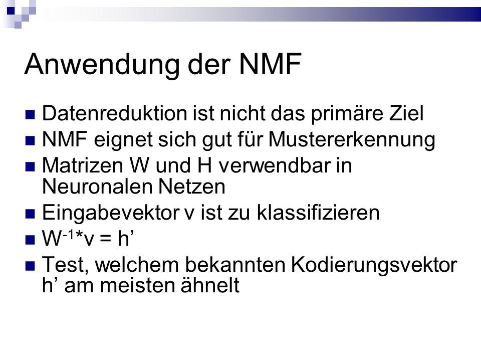 Anwendung der NMF Datenreduktion ist nicht das primäre Ziel NMF eignet sich gut für Mustererkennung Matrizen W und H verwendbar in Neuronalen Netzen Eingabevektor v ist zu klassifizieren W -1 *v = h' Test, welchem bekannten Kodierungsvektor h' am meisten ähnelt