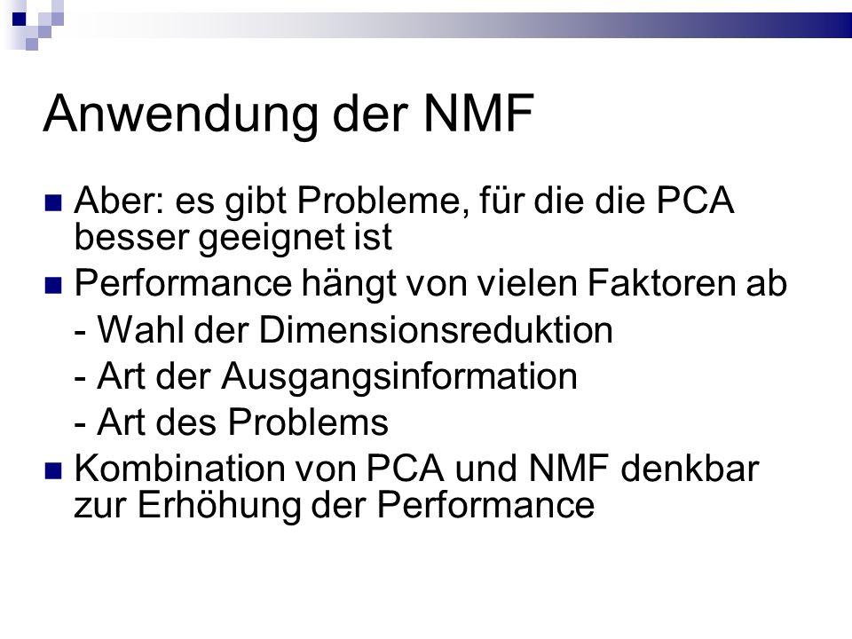 Anwendung der NMF Aber: es gibt Probleme, für die die PCA besser geeignet ist Performance hängt von vielen Faktoren ab - Wahl der Dimensionsreduktion - Art der Ausgangsinformation - Art des Problems Kombination von PCA und NMF denkbar zur Erhöhung der Performance