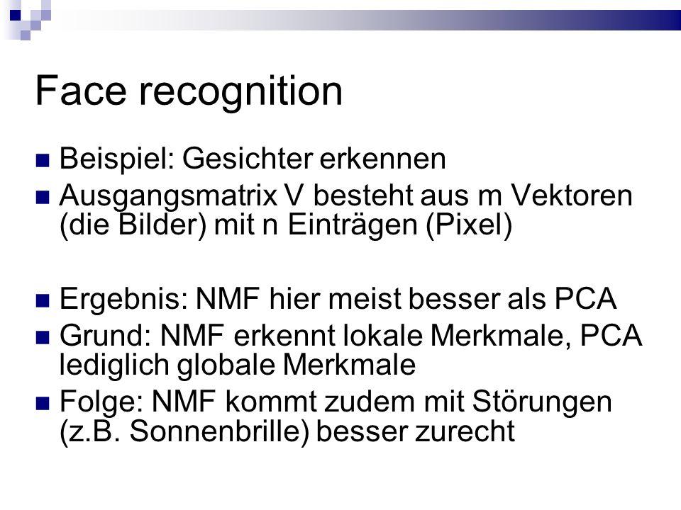 Face recognition Beispiel: Gesichter erkennen Ausgangsmatrix V besteht aus m Vektoren (die Bilder) mit n Einträgen (Pixel) Ergebnis: NMF hier meist besser als PCA Grund: NMF erkennt lokale Merkmale, PCA lediglich globale Merkmale Folge: NMF kommt zudem mit Störungen (z.B.