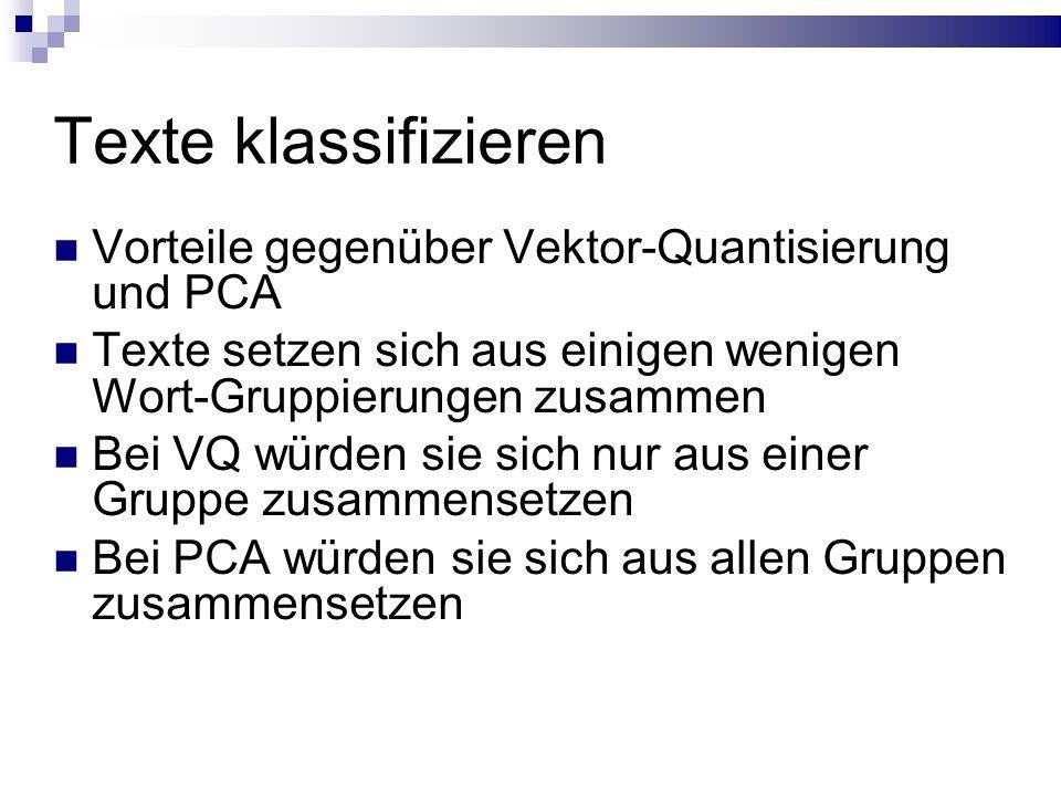 Texte klassifizieren Vorteile gegenüber Vektor-Quantisierung und PCA Texte setzen sich aus einigen wenigen Wort-Gruppierungen zusammen Bei VQ würden sie sich nur aus einer Gruppe zusammensetzen Bei PCA würden sie sich aus allen Gruppen zusammensetzen
