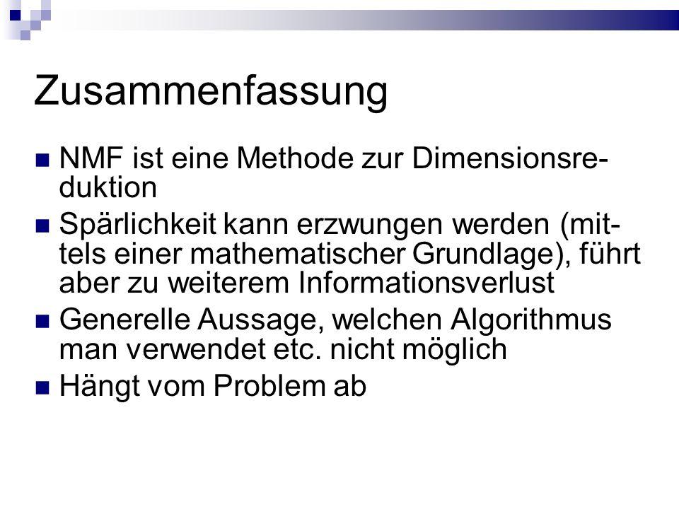 Zusammenfassung NMF ist eine Methode zur Dimensionsre- duktion Spärlichkeit kann erzwungen werden (mit- tels einer mathematischer Grundlage), führt aber zu weiterem Informationsverlust Generelle Aussage, welchen Algorithmus man verwendet etc.