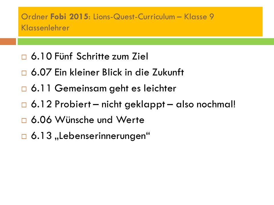 Ordner Fobi 2015: Lions-Quest-Curriculum – Klasse 9 Klassenlehrer  6.10 Fünf Schritte zum Ziel  6.07 Ein kleiner Blick in die Zukunft  6.11 Gemeinsam geht es leichter  6.12 Probiert – nicht geklappt – also nochmal.