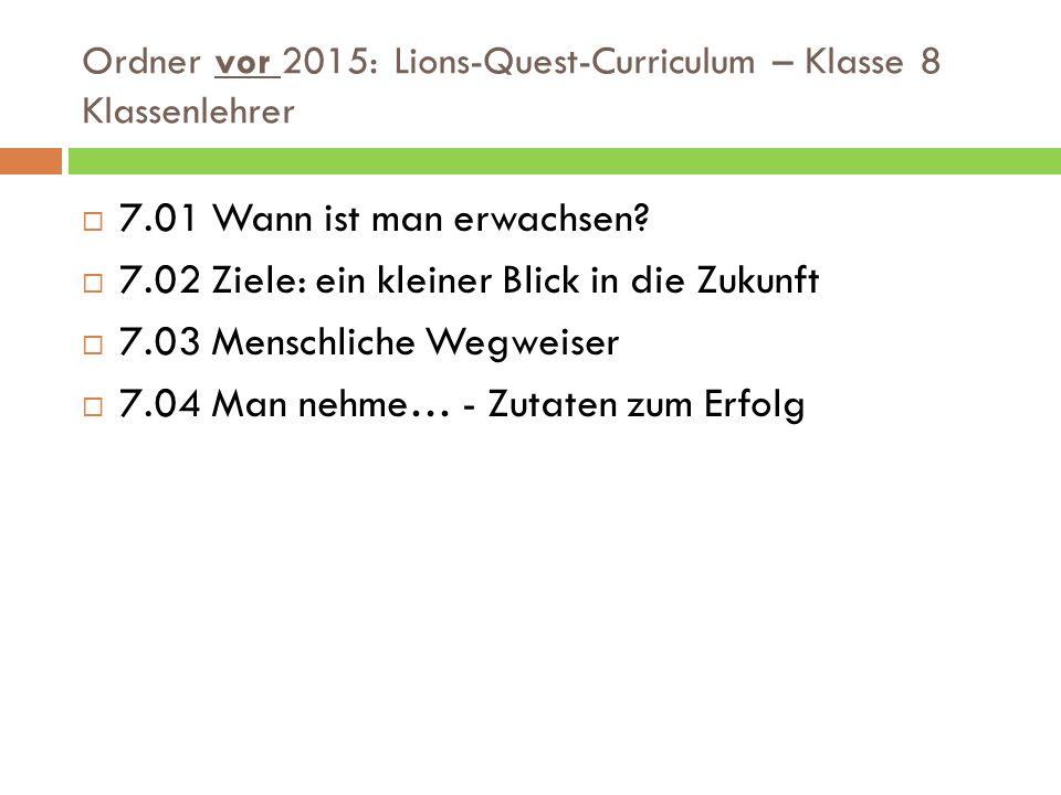 Ordner vor 2015: Lions-Quest-Curriculum – Klasse 8 Klassenlehrer  7.01 Wann ist man erwachsen?  7.02 Ziele: ein kleiner Blick in die Zukunft  7.03