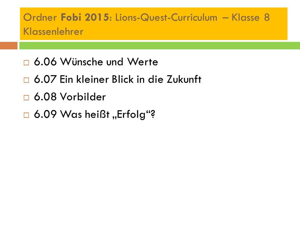 """Ordner Fobi 2015: Lions-Quest-Curriculum – Klasse 8 Klassenlehrer  6.06 Wünsche und Werte  6.07 Ein kleiner Blick in die Zukunft  6.08 Vorbilder  6.09 Was heißt """"Erfolg ?"""