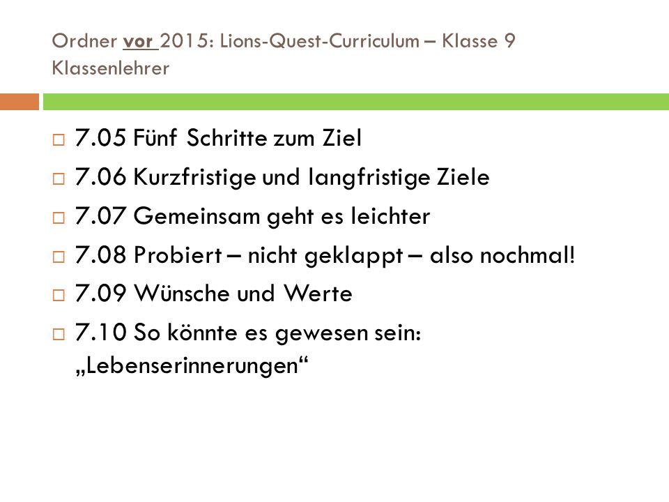 Ordner vor 2015: Lions-Quest-Curriculum – Klasse 9 Klassenlehrer  7.05 Fünf Schritte zum Ziel  7.06 Kurzfristige und langfristige Ziele  7.07 Gemeinsam geht es leichter  7.08 Probiert – nicht geklappt – also nochmal.