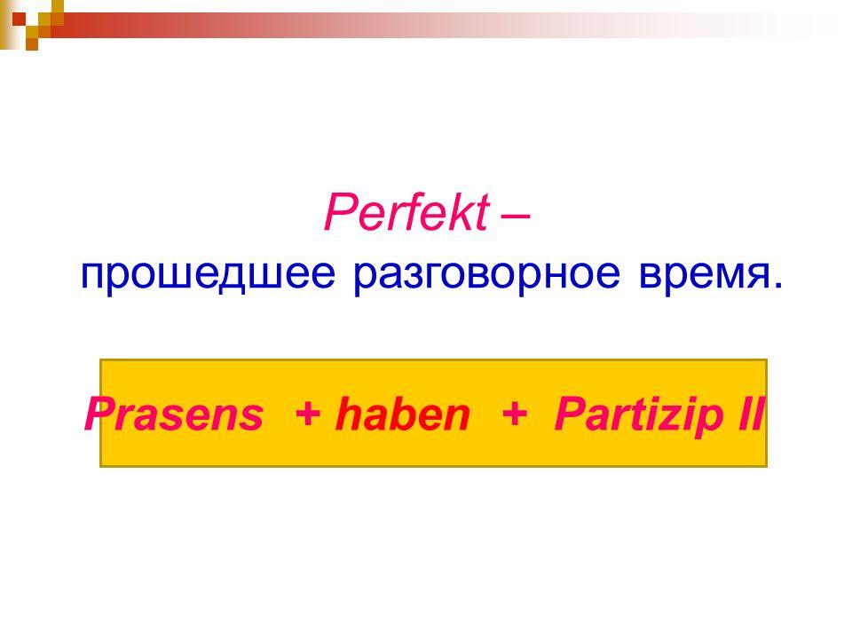 Perfekt – прошедшее разговорное время. Prasens + haben + Partizip II
