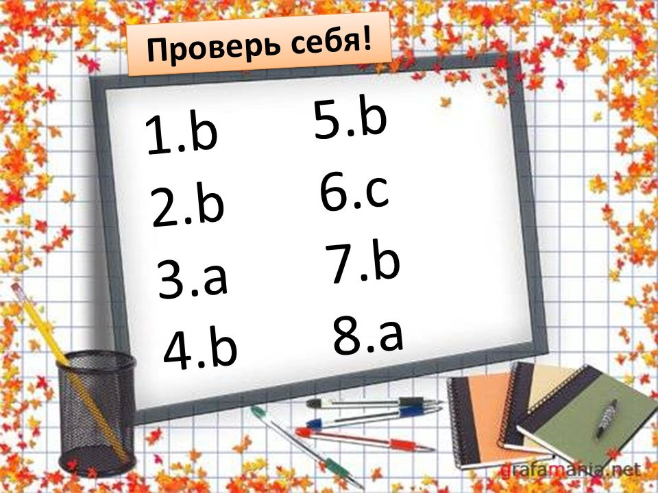 1.b 2.b 3.a 4.b 5.b 6.c 7.b 8.a Проверь себя!