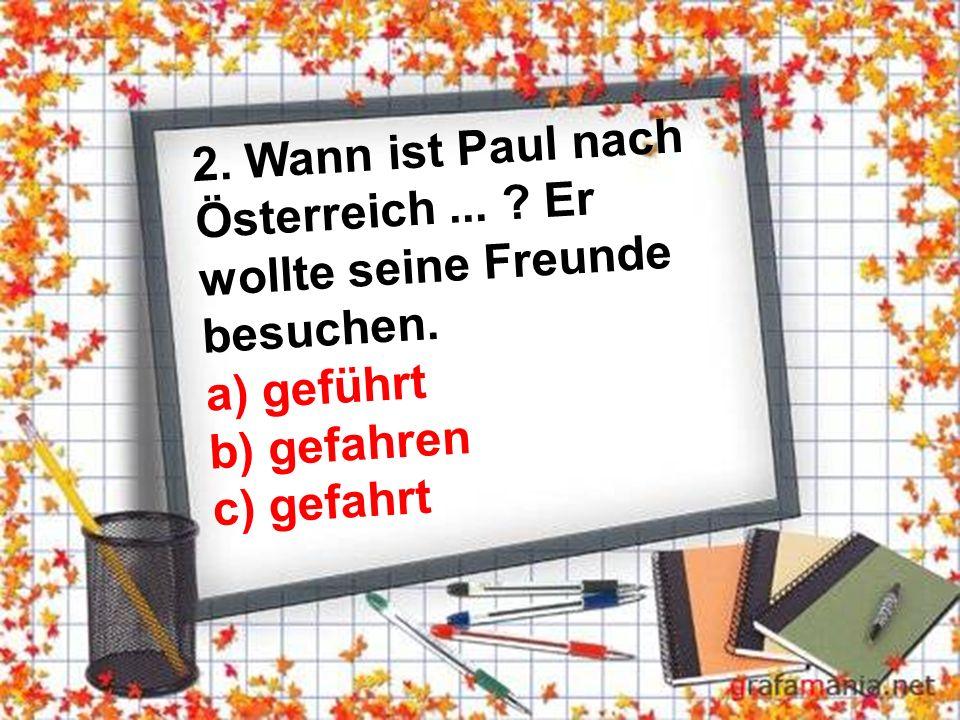 2. Wann ist Paul nach Österreich... Er wollte seine Freunde besuchen.