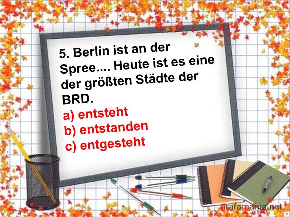 5. Berlin ist an der Spree.... Heute ist es eine der größten Städte der BRD.