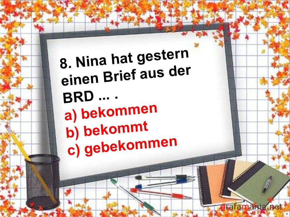 8. Nina hat gestern einen Brief aus der BRD.... a) bekommen b) bekommt c) gebekommen
