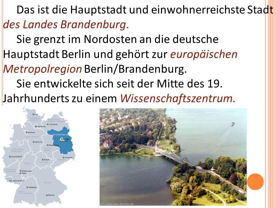 Das ist die Hauptstadt und einwohnerreichste Stadt des Landes Brandenburg.