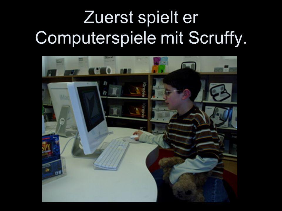 Zuerst spielt er Computerspiele mit Scruffy.