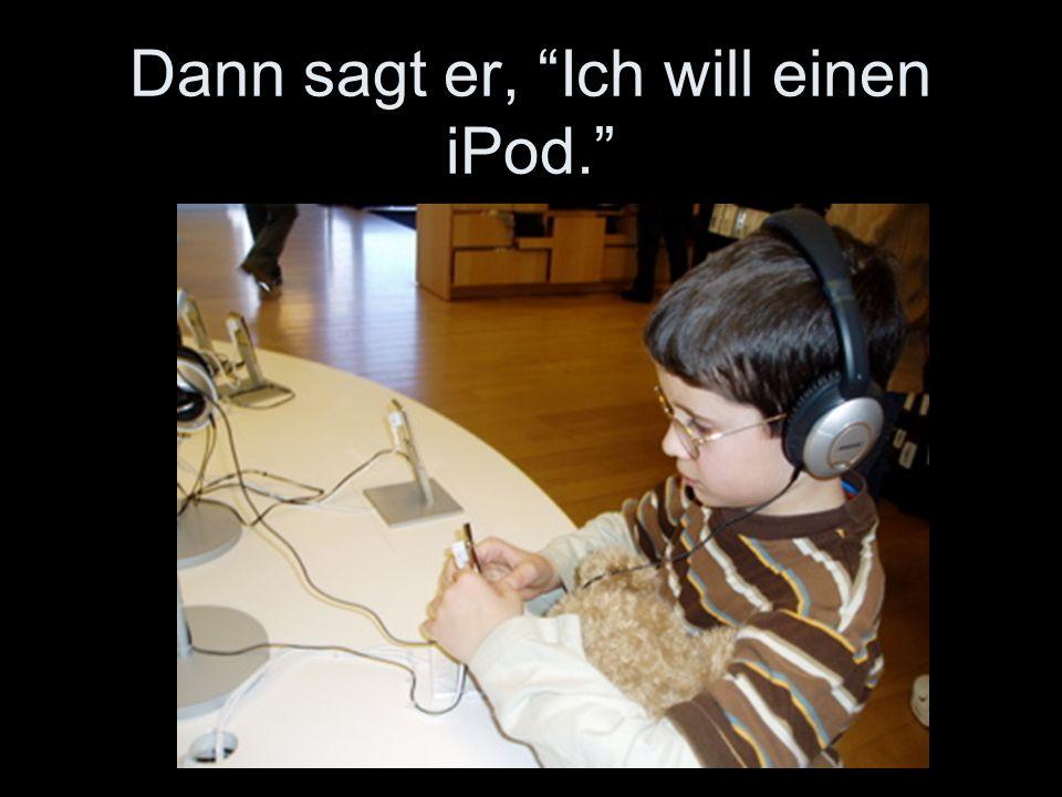 """Dann sagt er, """"Ich will einen iPod."""""""