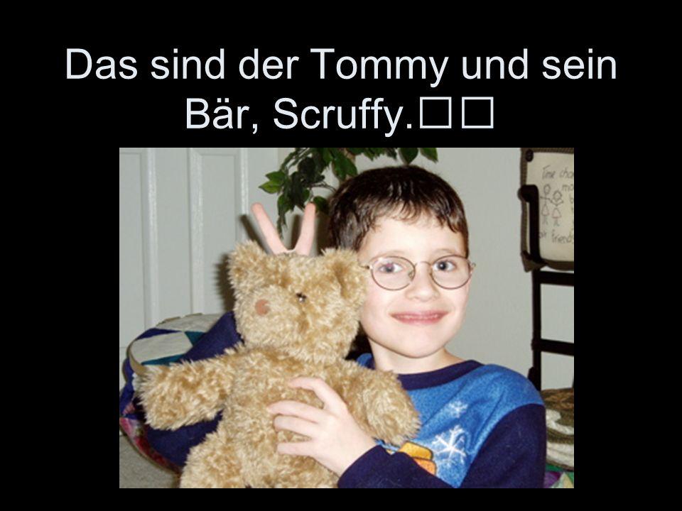 Das sind der Tommy und sein Bär, Scruffy.