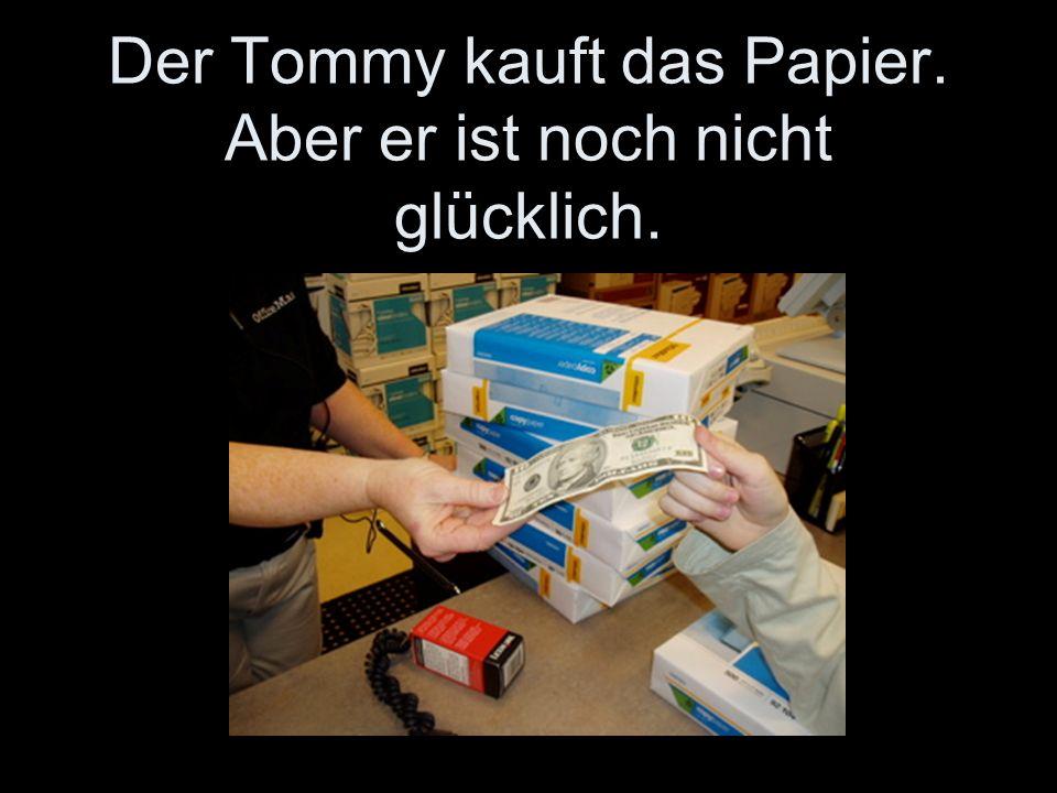 Der Tommy kauft das Papier. Aber er ist noch nicht glücklich.