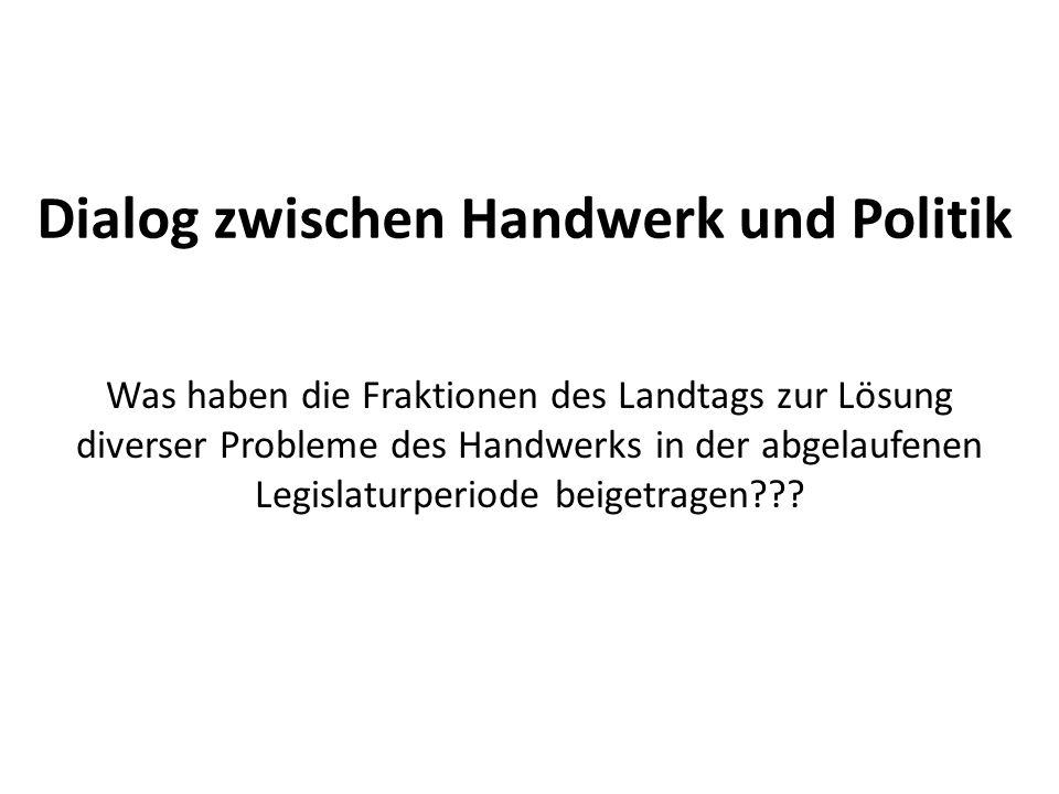 Dialog zwischen Handwerk und Politik Was haben die Fraktionen des Landtags zur Lösung diverser Probleme des Handwerks in der abgelaufenen Legislaturperiode beigetragen???