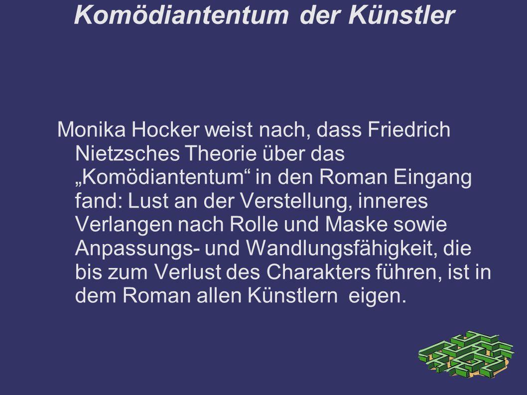 """Komödiantentum der Künstler Monika Hocker weist nach, dass Friedrich Nietzsches Theorie über das """"Komödiantentum in den Roman Eingang fand: Lust an der Verstellung, inneres Verlangen nach Rolle und Maske sowie Anpassungs- und Wandlungsfähigkeit, die bis zum Verlust des Charakters führen, ist in dem Roman allen Künstlern eigen."""