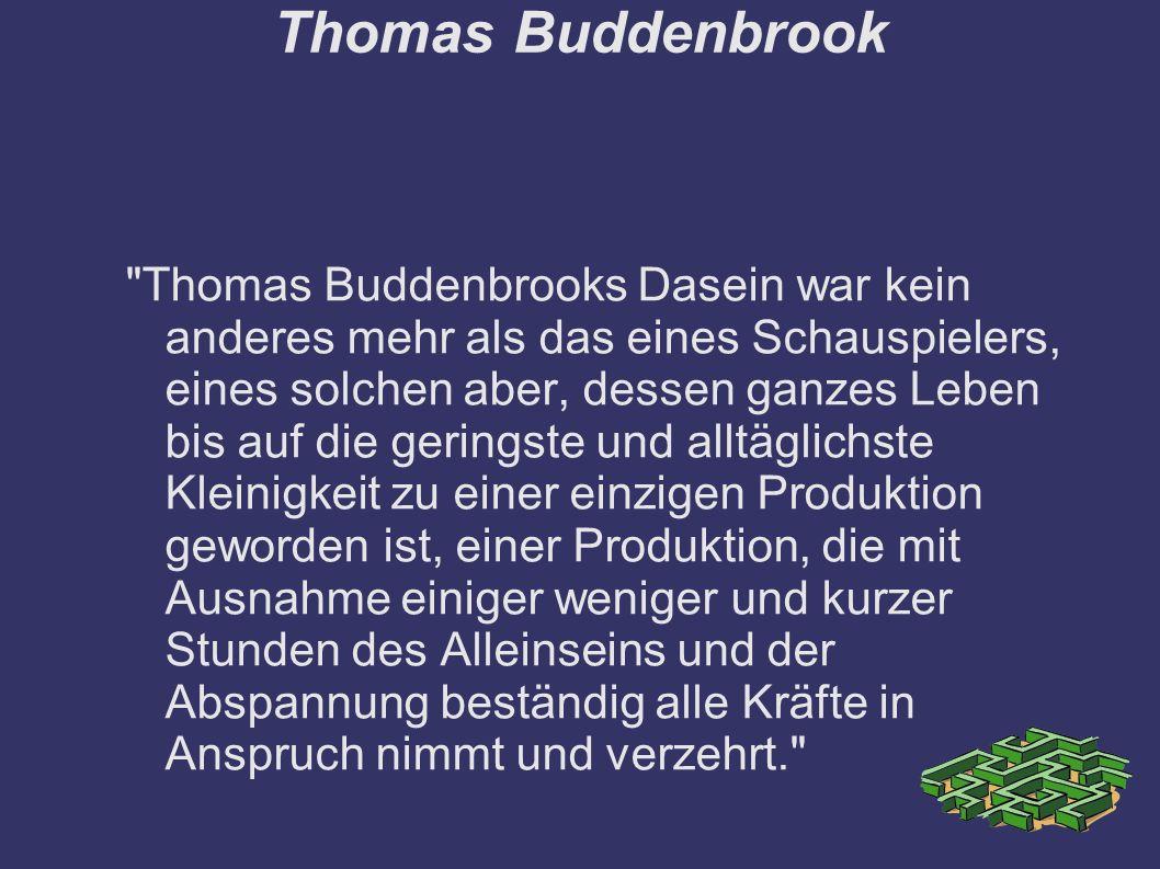 Thomas Buddenbrook Thomas Buddenbrooks Dasein war kein anderes mehr als das eines Schauspielers, eines solchen aber, dessen ganzes Leben bis auf die geringste und alltäglichste Kleinigkeit zu einer einzigen Produktion geworden ist, einer Produktion, die mit Ausnahme einiger weniger und kurzer Stunden des Alleinseins und der Abspannung beständig alle Kräfte in Anspruch nimmt und verzehrt.