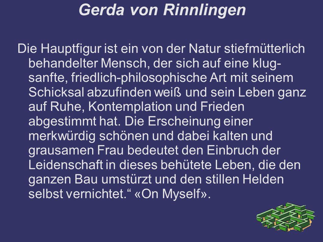 Gerda von Rinnlingen Die Hauptfigur ist ein von der Natur stiefmütterlich behandelter Mensch, der sich auf eine klug- sanfte, friedlich-philosophische Art mit seinem Schicksal abzufinden weiß und sein Leben ganz auf Ruhe, Kontemplation und Frieden abgestimmt hat.