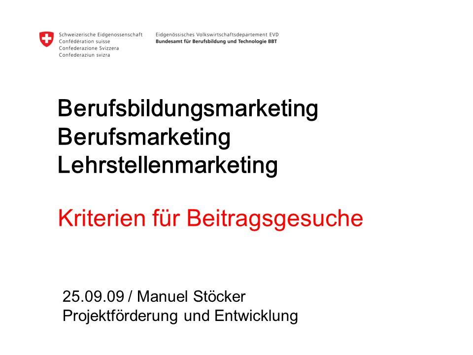 Berufsbildungsmarketing Berufsmarketing Lehrstellenmarketing Kriterien für Beitragsgesuche 25.09.09 / Manuel Stöcker Projektförderung und Entwicklung