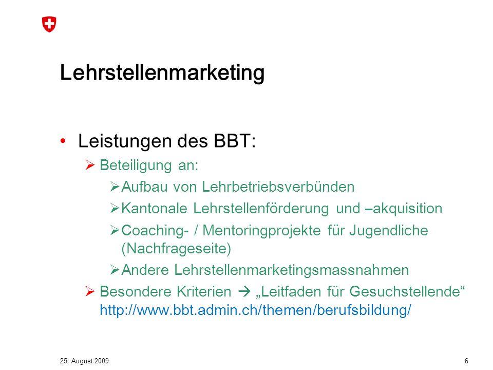 25. August 2009 6 Lehrstellenmarketing Leistungen des BBT:  Beteiligung an:  Aufbau von Lehrbetriebsverbünden  Kantonale Lehrstellenförderung und –