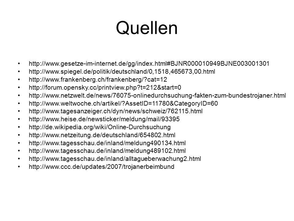 Quellen http://www.gesetze-im-internet.de/gg/index.html#BJNR000010949BJNE003001301 http://www.spiegel.de/politik/deutschland/0,1518,465673,00.html http://www.frankenberg.ch/frankenberg/ cat=12 http://forum.opensky.cc/printview.php t=212&start=0 http://www.netzwelt.de/news/76075-onlinedurchsuchung-fakten-zum-bundestrojaner.html http://www.weltwoche.ch/artikel/ AssetID=11780&CategoryID=60 http://www.tagesanzeiger.ch/dyn/news/schweiz/762115.html http://www.heise.de/newsticker/meldung/mail/93395 http://de.wikipedia.org/wiki/Online-Durchsuchung http://www.netzeitung.de/deutschland/654802.html http://www.tagesschau.de/inland/meldung490134.html http://www.tagesschau.de/inland/meldung489102.html http://www.tagesschau.de/inland/alltagueberwachung2.html http://www.ccc.de/updates/2007/trojanerbeimbund