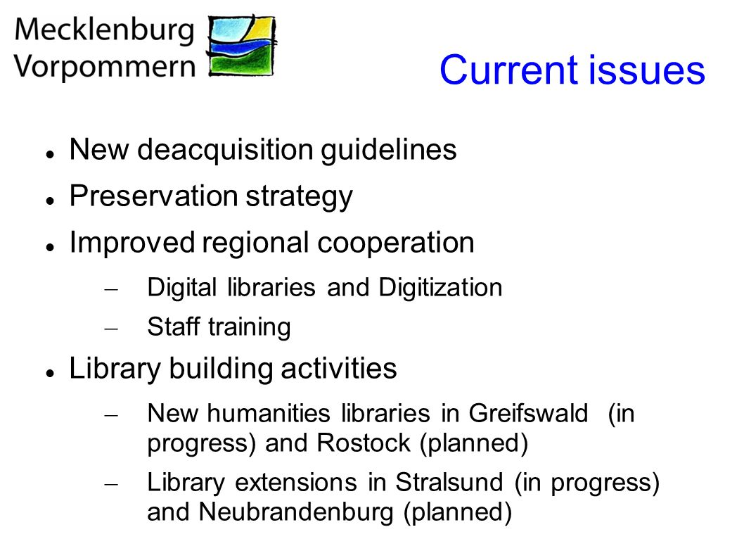 Current issues New deacquisition guidelines Preservation strategy Improved regional cooperation – Digital libraries and Digitization – Staff training Library building activities – New humanities libraries in Greifswald (in progress) and Rostock (planned) – Library extensions in Stralsund (in progress) and Neubrandenburg (planned)