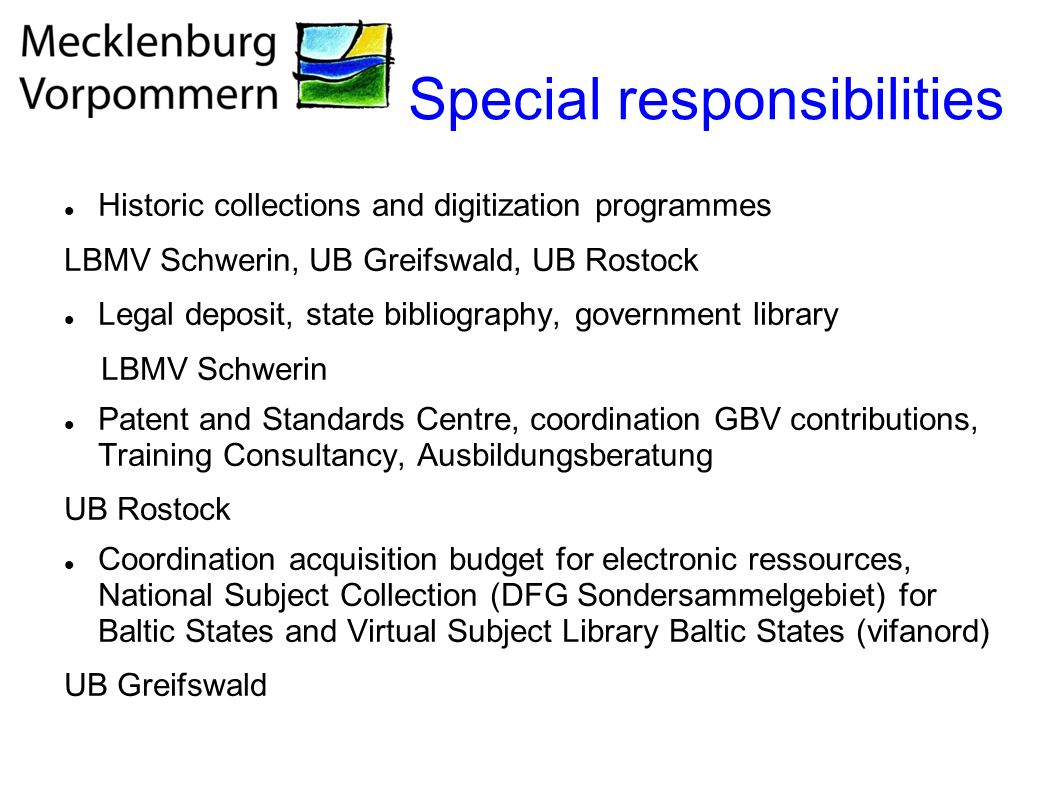 Special responsibilities Historic collections and digitization programmes LBMV Schwerin, UB Greifswald, UB Rostock Legal deposit, state bibliography, government library LBMV Schwerin Patent and Standards Centre, coordination GBV contributions, Training Consultancy, Ausbildungsberatung UB Rostock Coordination acquisition budget for electronic ressources, National Subject Collection (DFG Sondersammelgebiet) for Baltic States and Virtual Subject Library Baltic States (vifanord) UB Greifswald