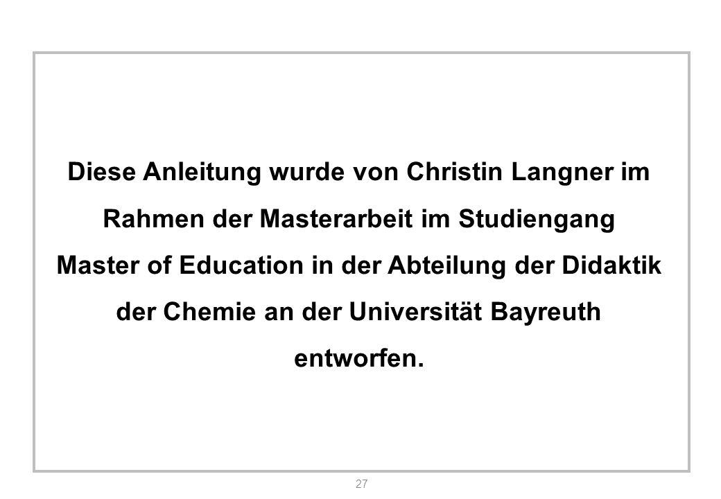 27 Diese Anleitung wurde von Christin Langner im Rahmen der Masterarbeit im Studiengang Master of Education in der Abteilung der Didaktik der Chemie an der Universität Bayreuth entworfen.