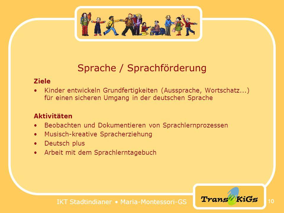 IKT Stadtindianer Maria-Montessori-GS 10 Sprache / Sprachförderung Ziele Kinder entwickeln Grundfertigkeiten (Aussprache, Wortschatz...) für einen sicheren Umgang in der deutschen Sprache Aktivitäten Beobachten und Dokumentieren von Sprachlernprozessen Musisch-kreative Spracherziehung Deutsch plus Arbeit mit dem Sprachlerntagebuch