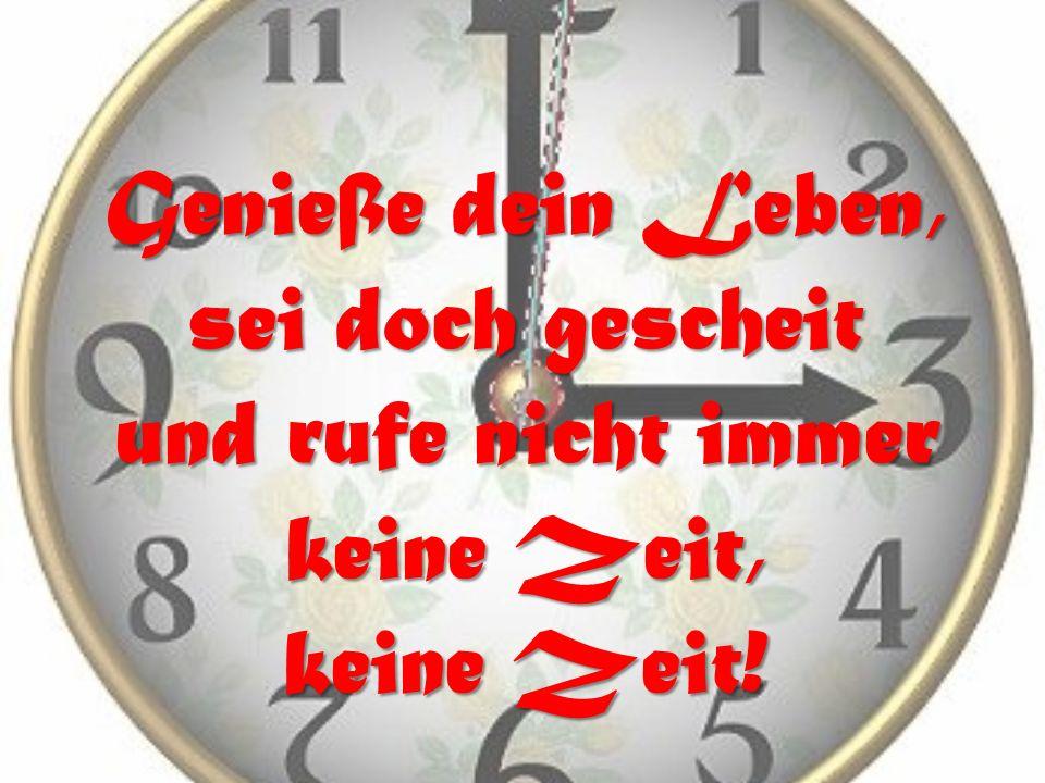 Genieße dein Leben, sei doch gescheit und rufe nicht immer keine Zeit, keine Zeit!