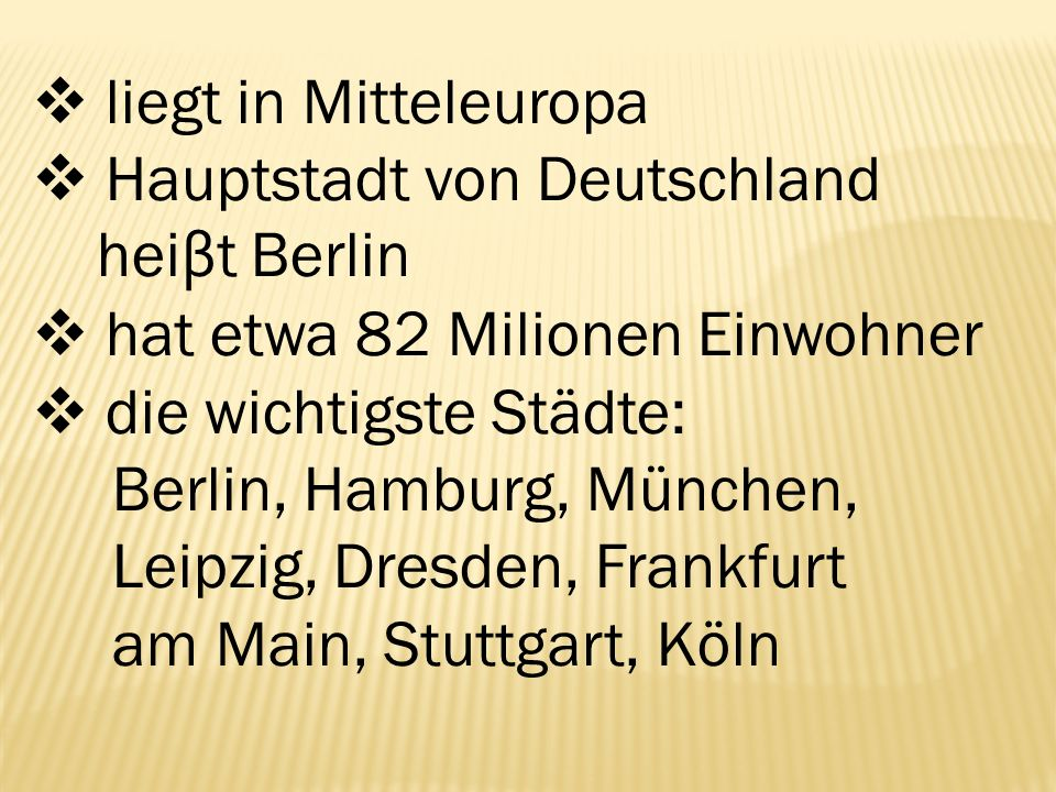  liegt in Mitteleuropa  Hauptstadt von Deutschland hei β t Berlin  hat etwa 82 Milionen Einwohner  die wichtigste Städte: Berlin, Hamburg, München, Leipzig, Dresden, Frankfurt am Main, Stuttgart, Köln