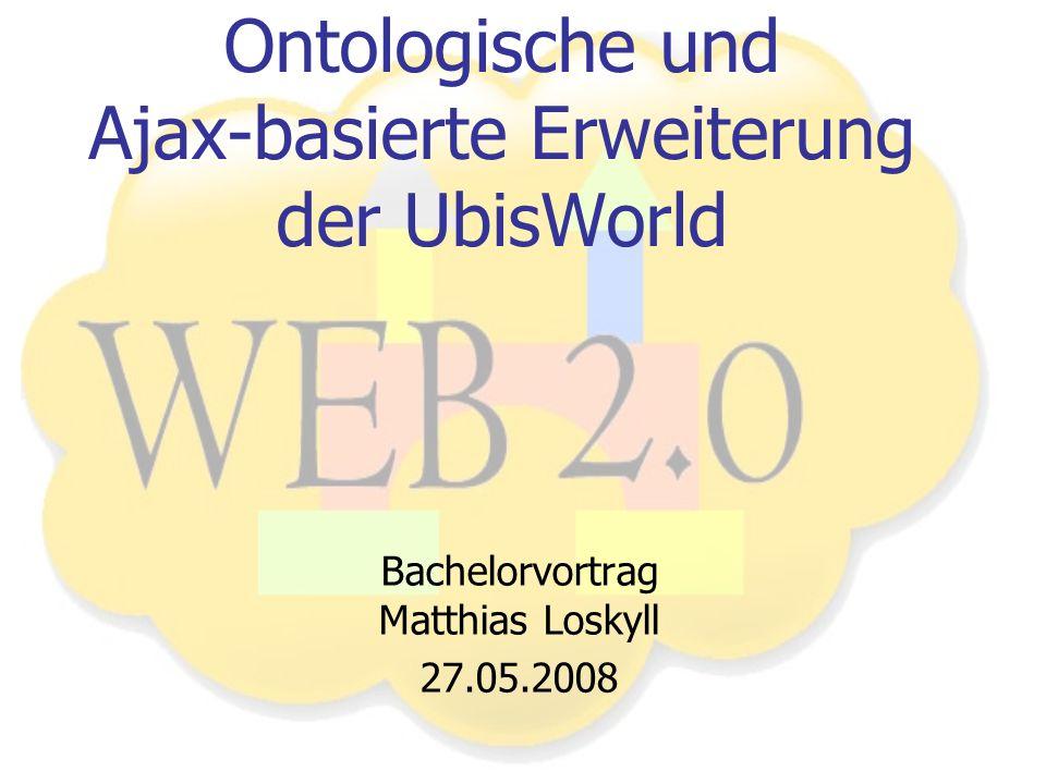Ontologische und Ajax-basierte Erweiterung der UbisWorld Bachelorvortrag Matthias Loskyll 27.05.2008