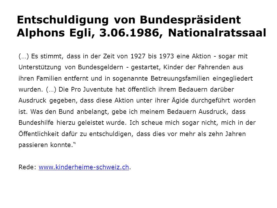 Entschuldigung von Bundespräsident Alphons Egli, 3.06.1986, Nationalratssaal (…) Es stimmt, dass in der Zeit von 1927 bis 1973 eine Aktion - sogar mit