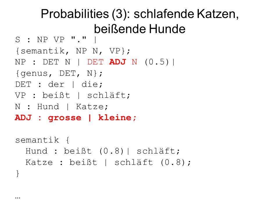 Probabilities (3): schlafende Katzen, beißende Hunde S : NP VP . | {semantik, NP N, VP}; NP : DET N | DET ADJ N (0.5)| {genus, DET, N}; DET : der | die; VP : beißt | schläft; N : Hund | Katze; ADJ : grosse | kleine; semantik { Hund : beißt (0.8)| schläft; Katze : beißt | schläft (0.8); } …