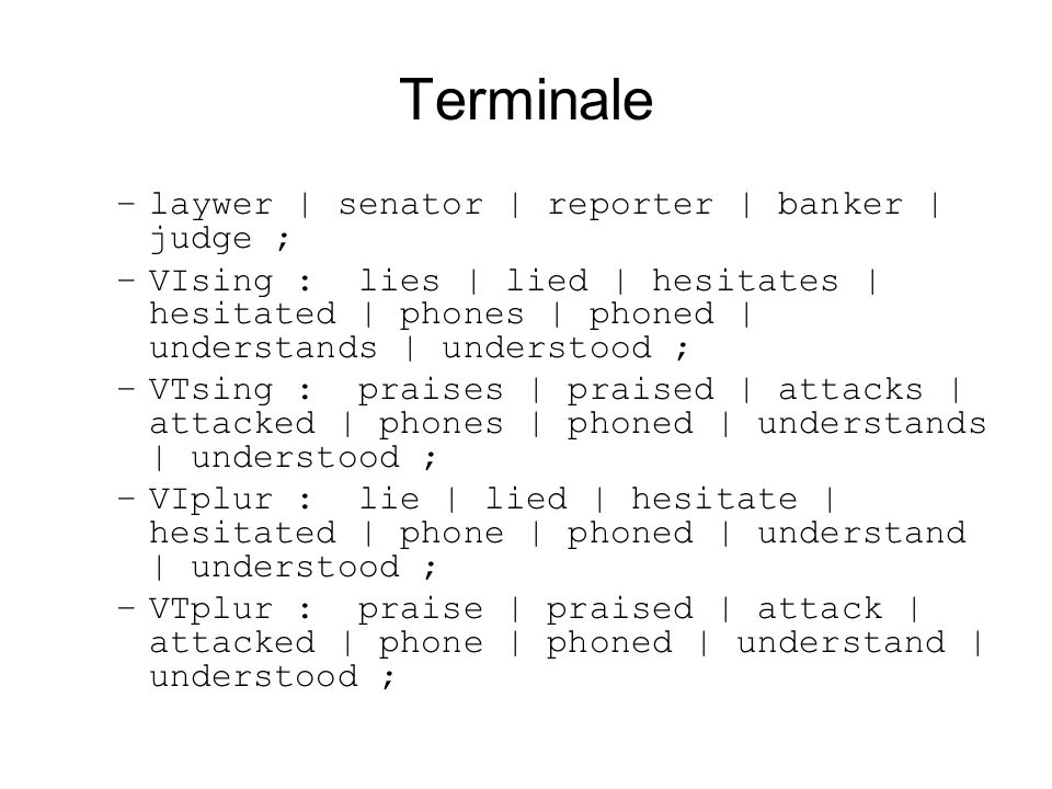 Terminale –laywer | senator | reporter | banker | judge ; –VIsing : lies | lied | hesitates | hesitated | phones | phoned | understands | understood ; –VTsing : praises | praised | attacks | attacked | phones | phoned | understands | understood ; –VIplur : lie | lied | hesitate | hesitated | phone | phoned | understand | understood ; –VTplur : praise | praised | attack | attacked | phone | phoned | understand | understood ;