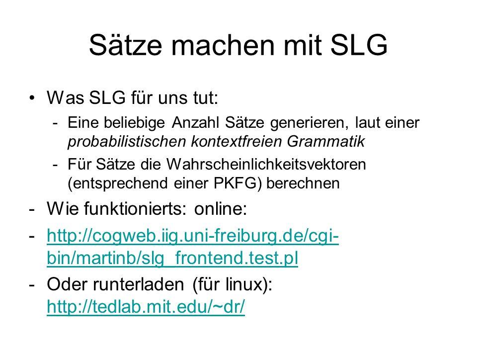 Sätze machen mit SLG Was SLG für uns tut: -Eine beliebige Anzahl Sätze generieren, laut einer probabilistischen kontextfreien Grammatik -Für Sätze die Wahrscheinlichkeitsvektoren (entsprechend einer PKFG) berechnen -Wie funktionierts: online: -http://cogweb.iig.uni-freiburg.de/cgi- bin/martinb/slg_frontend.test.plhttp://cogweb.iig.uni-freiburg.de/cgi- bin/martinb/slg_frontend.test.pl -Oder runterladen (für linux): http://tedlab.mit.edu/~dr/ http://tedlab.mit.edu/~dr/