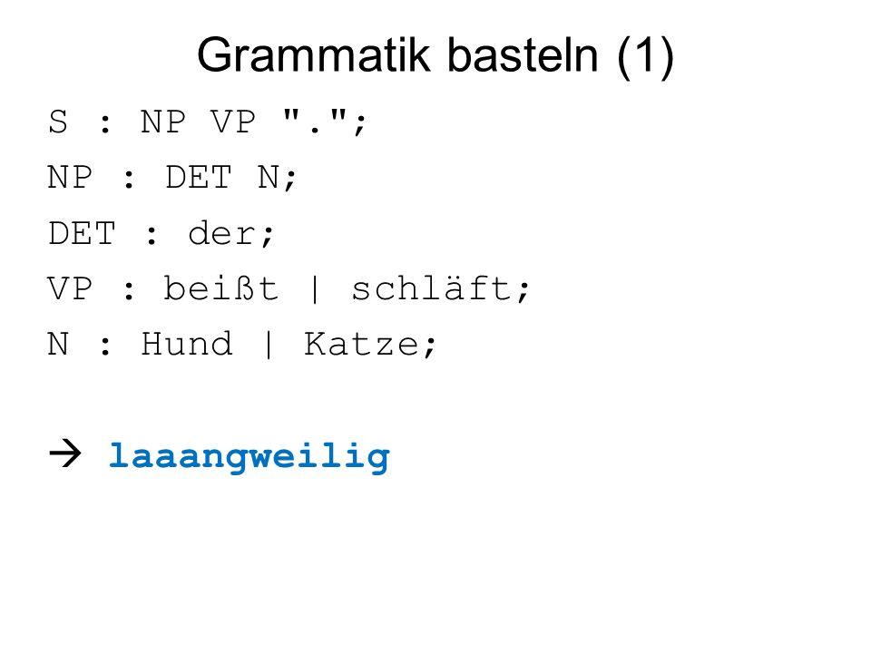 Grammatik basteln (1) S : NP VP . ; NP : DET N; DET : der; VP : beißt | schläft; N : Hund | Katze;  laaangweilig