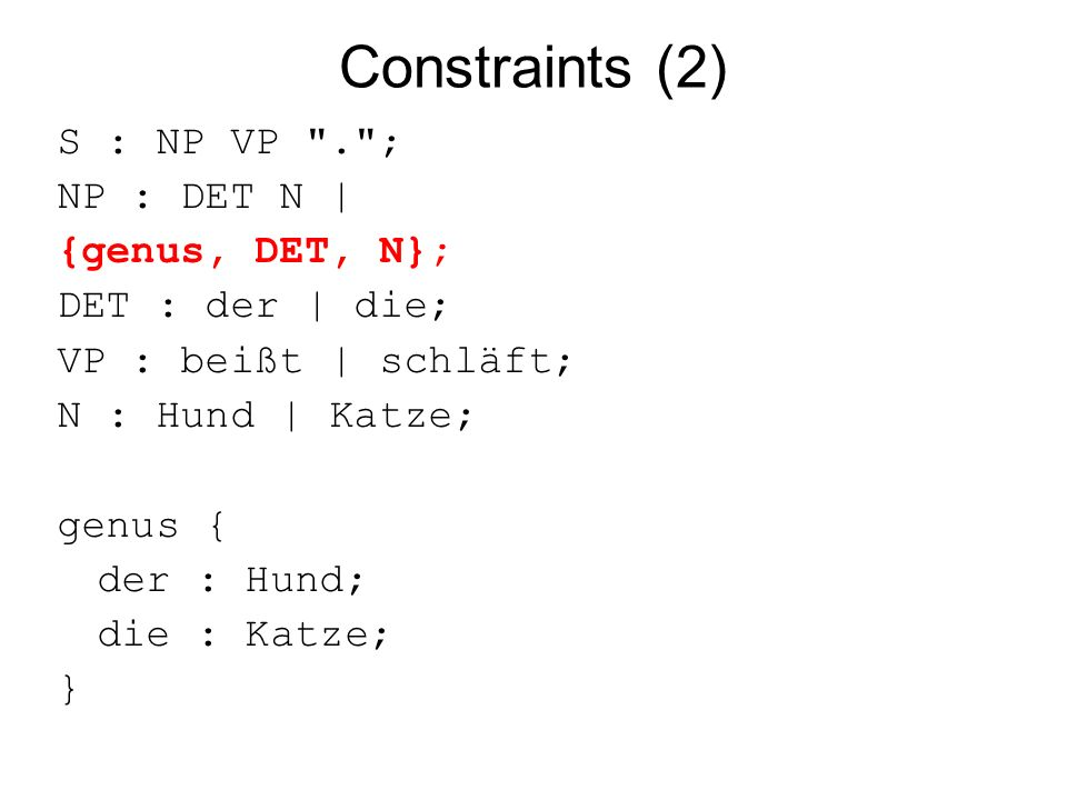 Constraints (2) S : NP VP . ; NP : DET N | {genus, DET, N}; DET : der | die; VP : beißt | schläft; N : Hund | Katze; genus { der : Hund; die : Katze; }