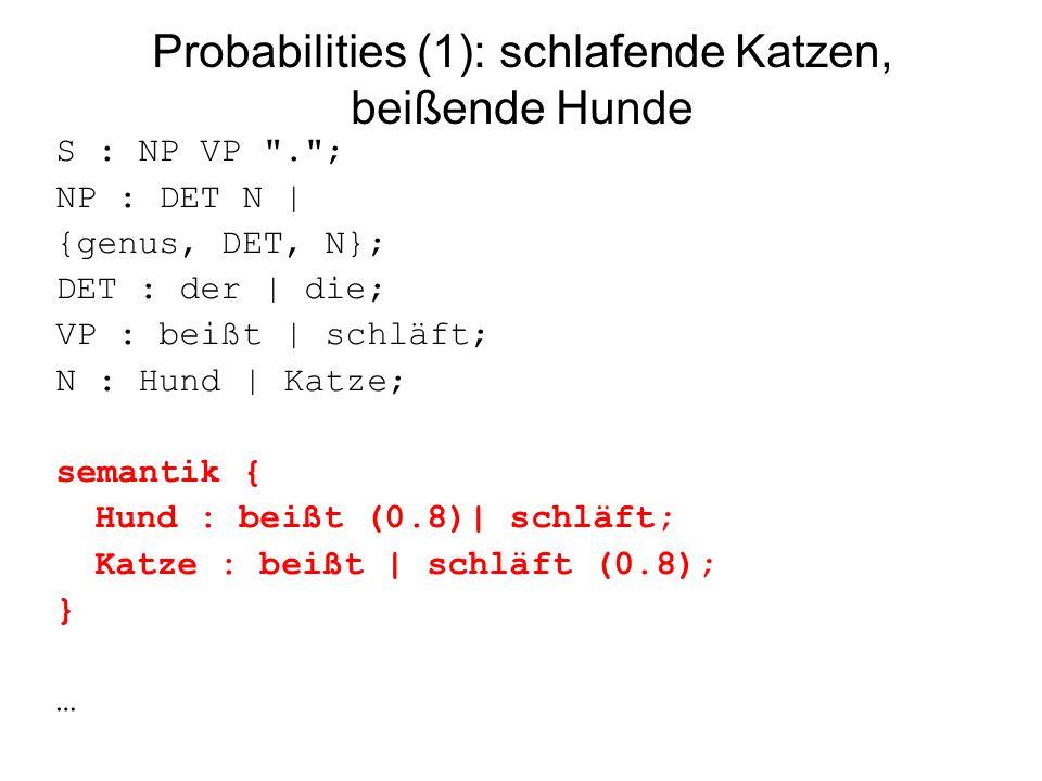 Probabilities (1): schlafende Katzen, beißende Hunde S : NP VP . ; NP : DET N | {genus, DET, N}; DET : der | die; VP : beißt | schläft; N : Hund | Katze; semantik { Hund : beißt (0.8)| schläft; Katze : beißt | schläft (0.8); } …