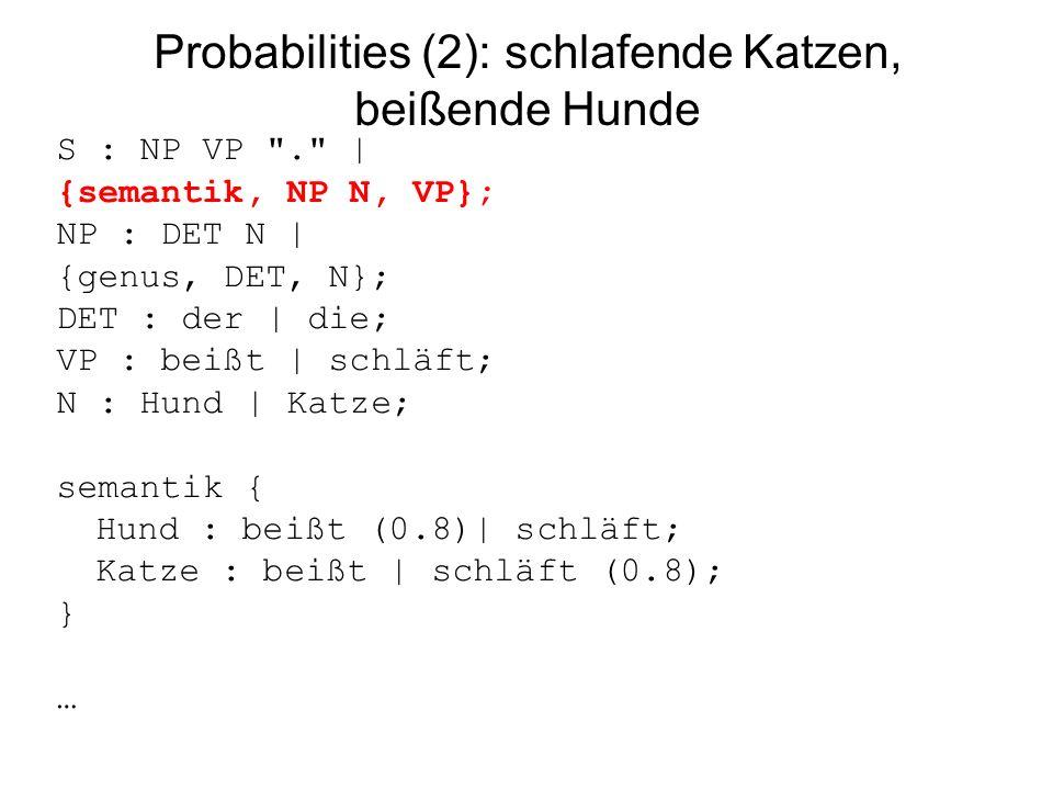 Probabilities (2): schlafende Katzen, beißende Hunde S : NP VP . | {semantik, NP N, VP}; NP : DET N | {genus, DET, N}; DET : der | die; VP : beißt | schläft; N : Hund | Katze; semantik { Hund : beißt (0.8)| schläft; Katze : beißt | schläft (0.8); } …