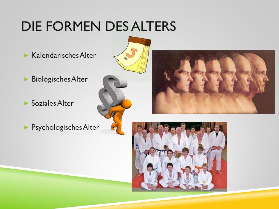 DIE FORMEN DES ALTERS  Kalendarisches Alter  Biologisches Alter  Soziales Alter  Psychologisches Alter